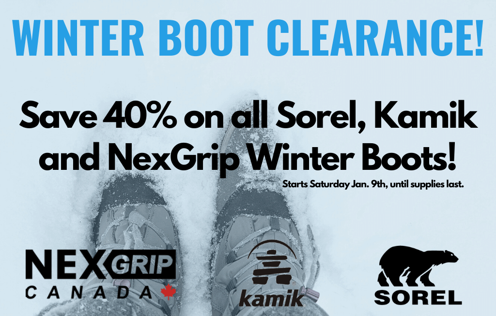 Winter boot clearance sale. Save 40% on all in stock Sorel, Kamik, and NexGrip winter boots. The sale starts Saturday, January 9th until supplies last.